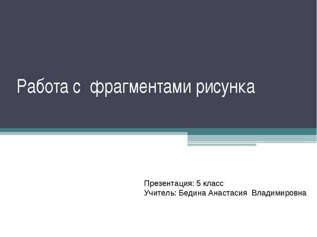 Работа с фрагментами рисунка Презентация: 5 класс Учитель: Бедина Анастасия В...