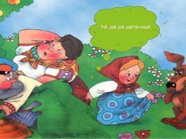 Pull , pull, pull, pull! No result!