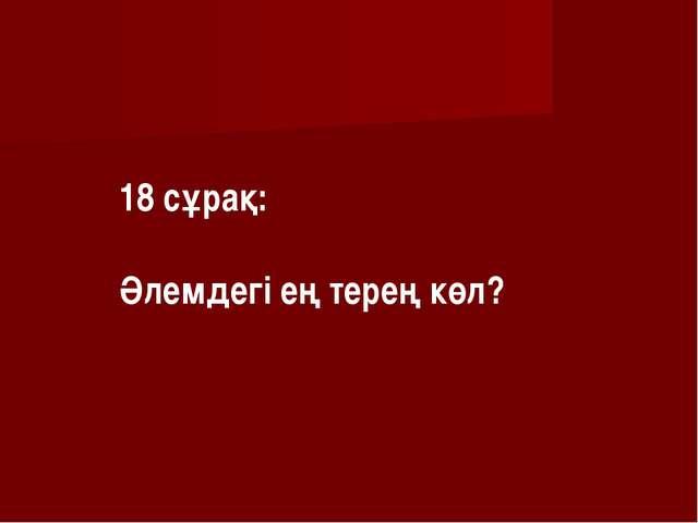 18 сұрақ: Әлемдегі ең терең көл?