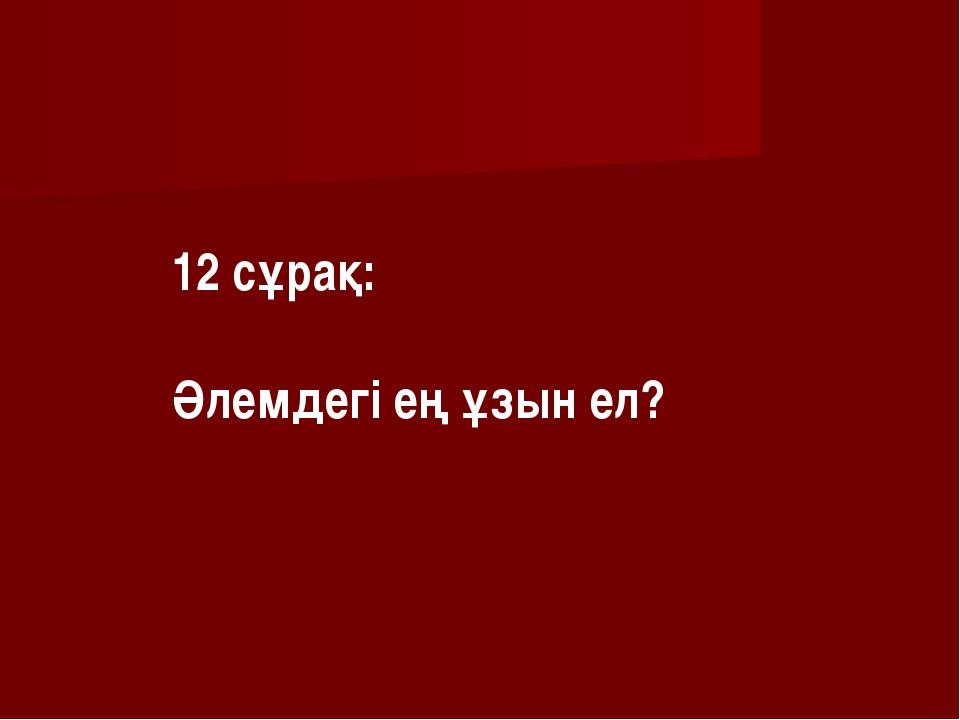 12 сұрақ: Әлемдегі ең ұзын ел?