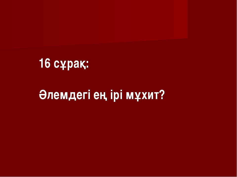 16 сұрақ: Әлемдегі ең ірі мұхит?