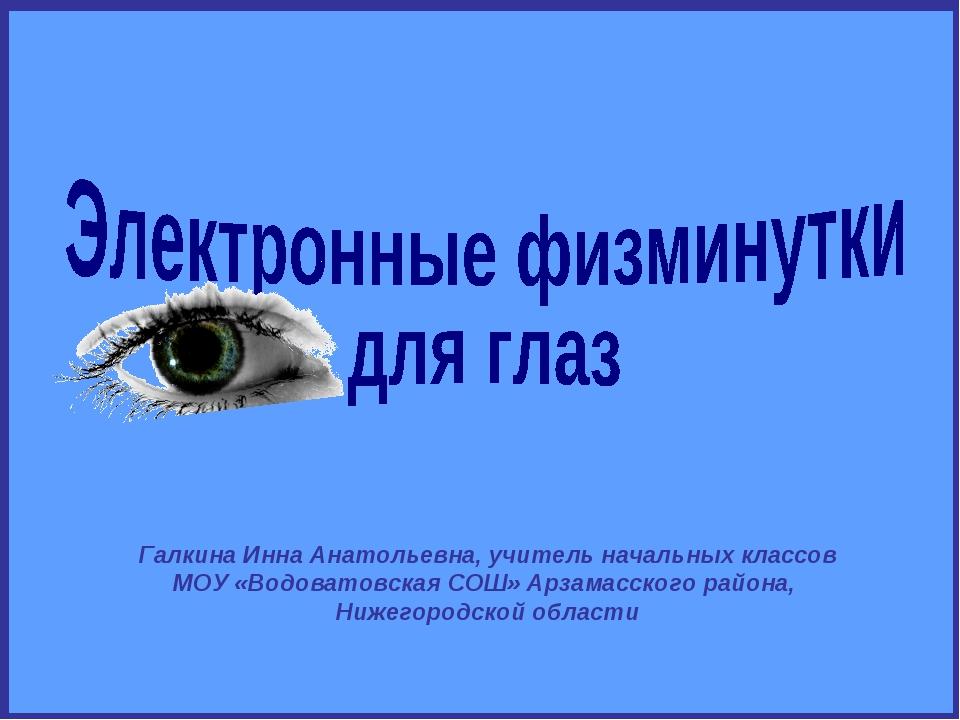 Галкина Инна Анатольевна, учитель начальных классов МОУ «Водоватовская СОШ» А...