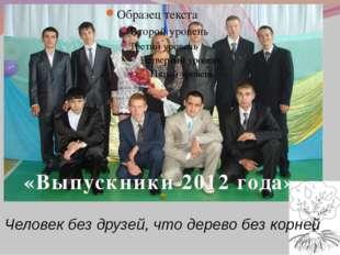 «Выпускники 2012 года» Человек без друзей, что дерево без корней