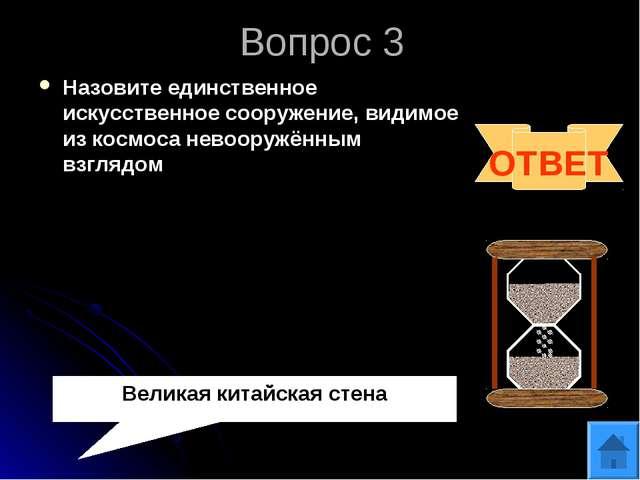 Вопрос 3 Назовите единственное искусственное сооружение, видимое из космоса н...