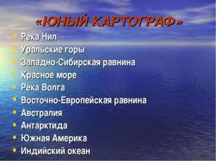 «ЮНЫЙ КАРТОГРАФ» Река Нил Уральские горы Западно-Сибирская равнина Красное мо