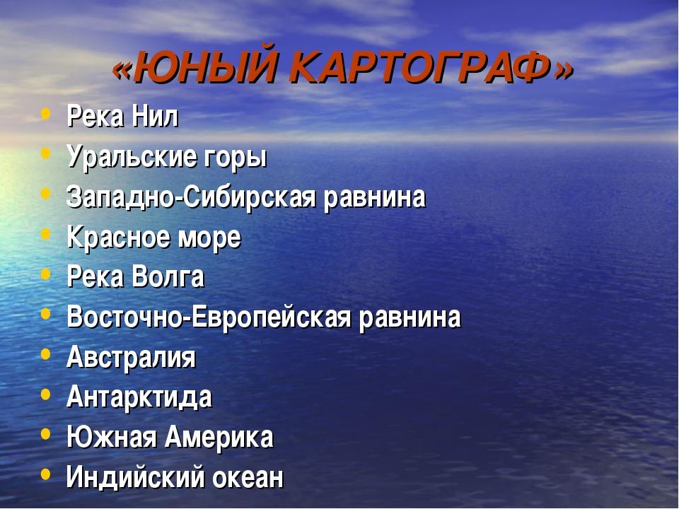 «ЮНЫЙ КАРТОГРАФ» Река Нил Уральские горы Западно-Сибирская равнина Красное мо...