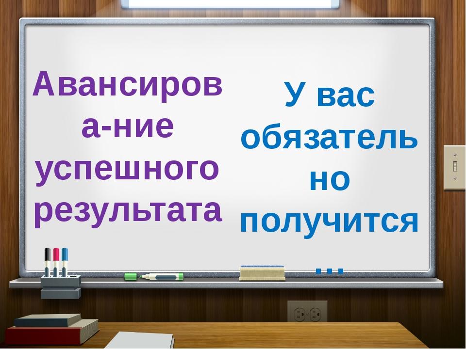 Авансирова-ние успешного результата У вас обязательно получится…
