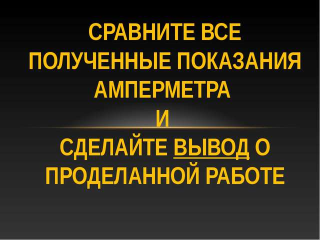 СРАВНИТЕ ВСЕ ПОЛУЧЕННЫЕ ПОКАЗАНИЯ АМПЕРМЕТРА И СДЕЛАЙТЕ ВЫВОД О ПРОДЕЛАННОЙ Р...