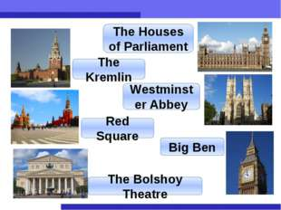The Kremlin The Houses of Parliament Red Square Westminster Abbey The Bolshoy
