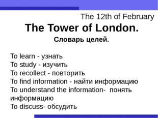 The Tower of London. The 12th of February Словарь целей. To learn - узнать To