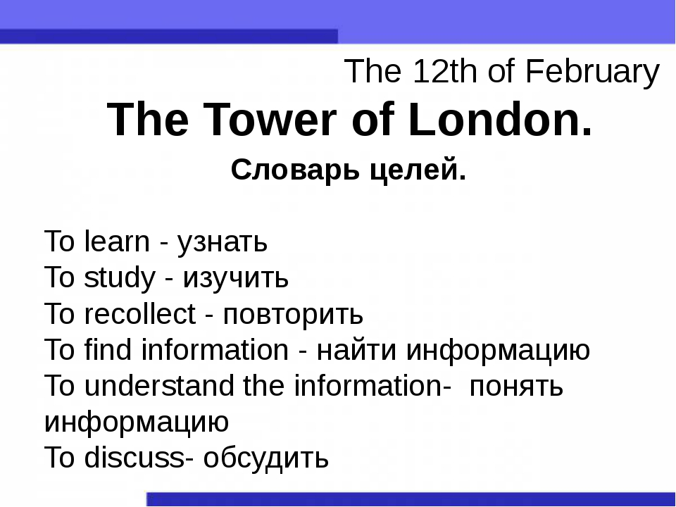 The Tower of London. The 12th of February Словарь целей. To learn - узнать To...