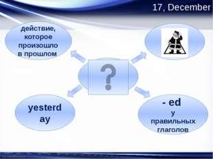 17, December Past Simple - ed у правильных глаголов действие, которое произош