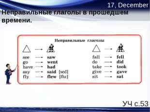 17, December Неправильные глаголы в прошедшем времени. УЧ с.53 http://linda60