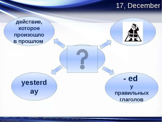17, December Past Simple - ed у правильных глаголов действие, которое произош...
