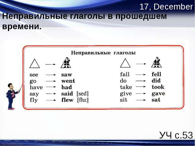 17, December Неправильные глаголы в прошедшем времени. УЧ с.53 http://linda60...