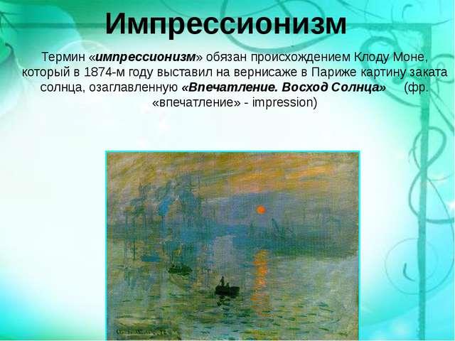 Импрессионизм Термин «импрессионизм» обязан происхождением Клоду Моне, которы...