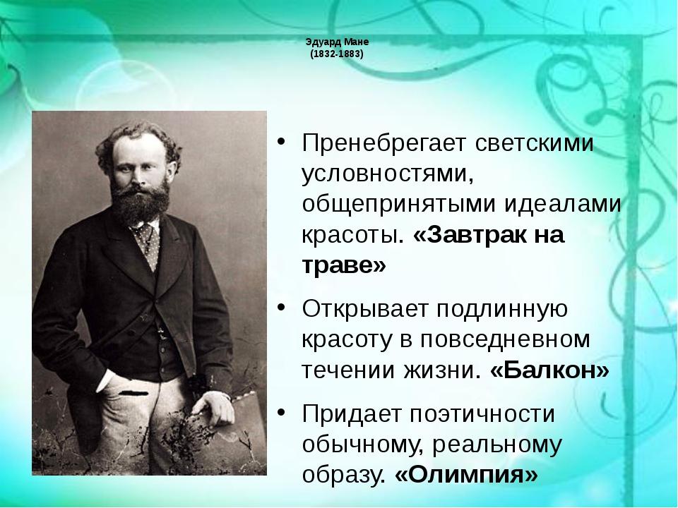 Эдуард Мане (1832-1883) Пренебрегает светскими условностями, общепринятыми ид...
