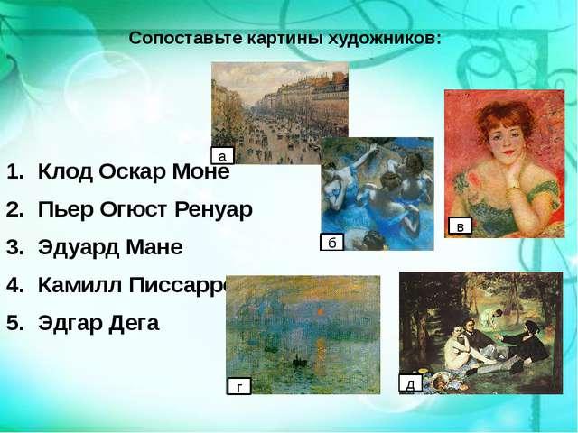 Сопоставьте картины художников: Клод Оскар Моне Пьер Огюст Ренуар Эдуард Мане...