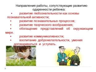 Направления работы, сопутствующие развитию одаренностиребенка: •раз