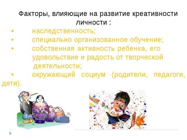 Факторы, влияющие на развитие креативности личности : •наследственно...