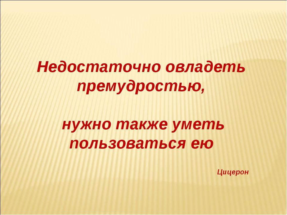 Недостаточно овладеть премудростью, нужно также уметь пользоваться ею Цицерон