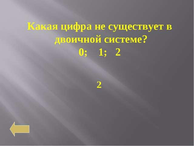 Какая цифра не существует в двоичной системе? 0; 1; 2 2