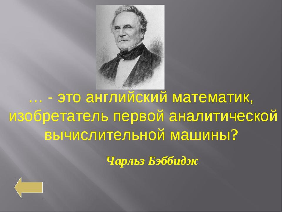 … - это английский математик, изобретатель первой аналитической вычислительно...