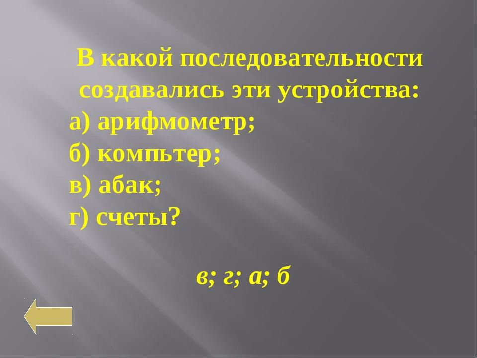 В какой последовательности создавались эти устройства: а) арифмометр; б) комп...
