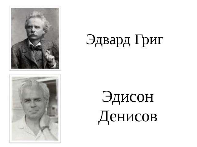 Эдвард Григ Эдисон Денисов