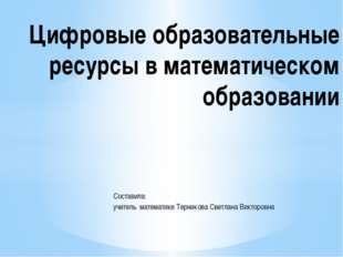 Составила: учитель математики Терникова Светлана Викторовна Цифровые образова