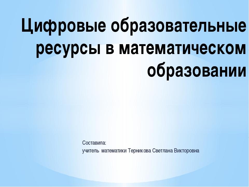 Составила: учитель математики Терникова Светлана Викторовна Цифровые образова...