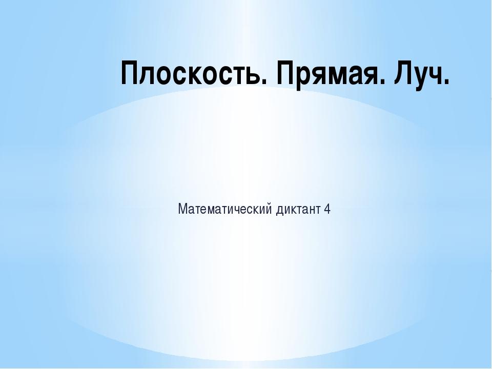 Математический диктант 4 Плоскость. Прямая. Луч.