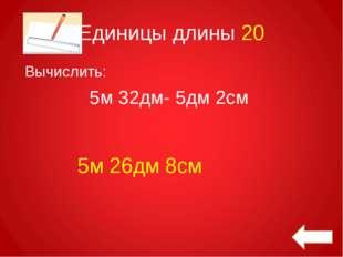 Единицы длины 20 Вычислить: 5м 32дм- 5дм 2см 5м 26дм 8см