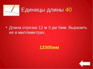 Единицы длины 40 Длина отрезка 12 м З дм 5мм. Выразить ее в миллиметрах. 1230