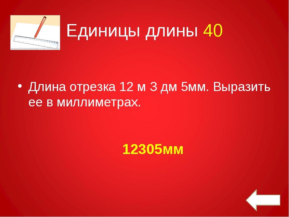 Единицы длины 40 Длина отрезка 12 м З дм 5мм. Выразить ее в миллиметрах. 1230...
