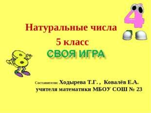 Натуральные числа 5 класс Составители: Ходырева Т.Г. , Ковалёв Е.А. учителя м