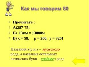 Прочитать : А)287-75; Б) 13км = 13000м В) х = 58, р = 200, у = 3201 Названия