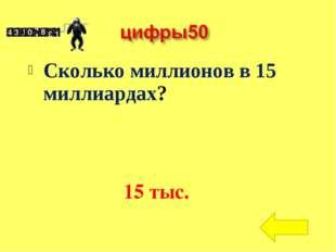Сколько миллионов в 15 миллиардах? 15 тыс.
