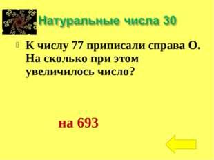 К числу 77 приписали справа О. На сколько при этом увеличилось число? на 693