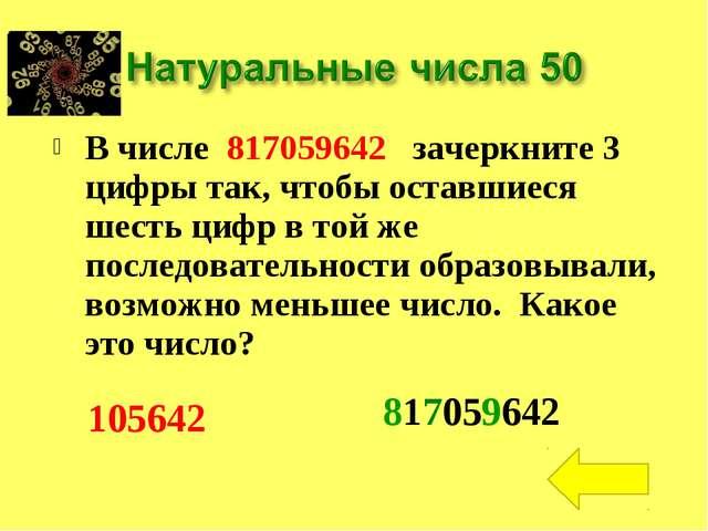 В числе 817059642 зачеркните 3 цифры так, чтобы оставшиеся шесть цифр в той ж...