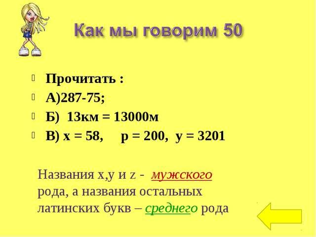 Прочитать : А)287-75; Б) 13км = 13000м В) х = 58, р = 200, у = 3201 Названия...