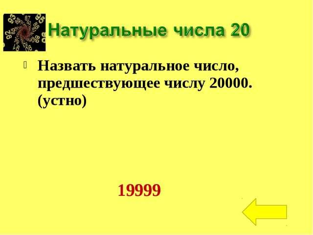 Назвать натуральное число, предшествующее числу 20000.(устно) 19999