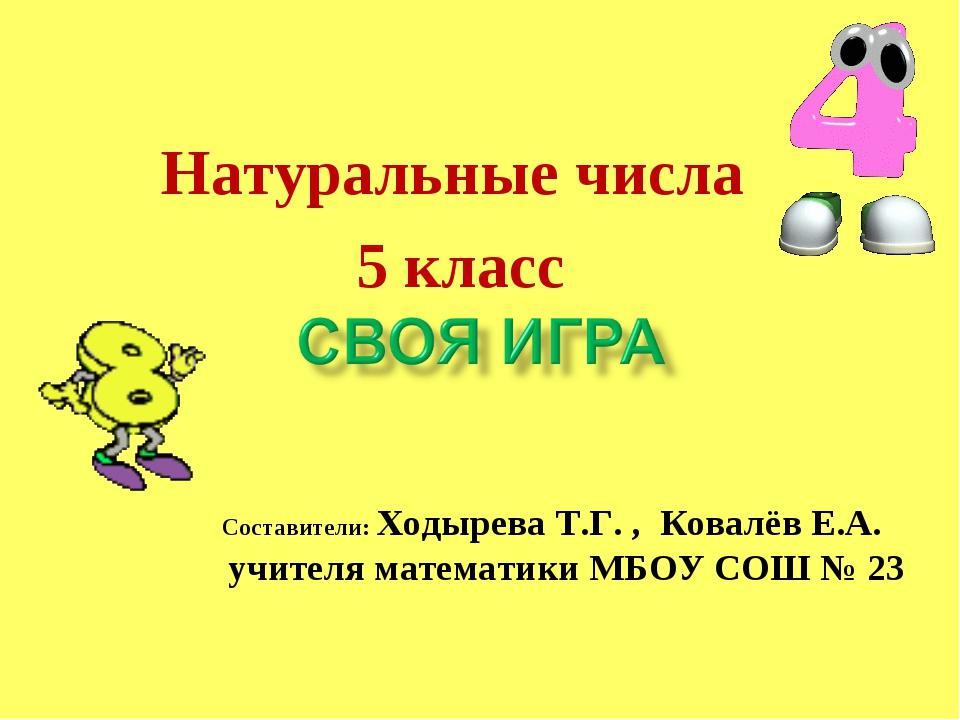 Натуральные числа 5 класс Составители: Ходырева Т.Г. , Ковалёв Е.А. учителя м...