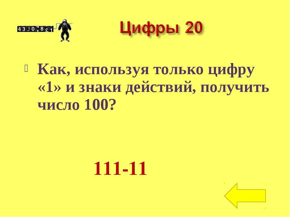 Как, используя только цифру «1» и знаки действий, получить число 100? 111-11
