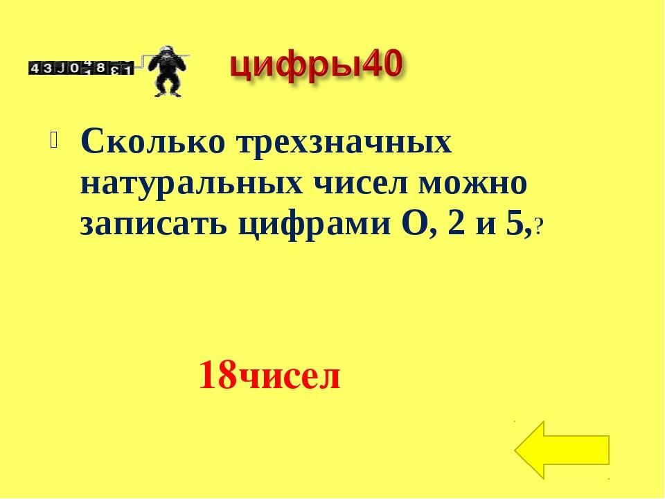 Сколько трехзначных натуральных чисел можно записать цифрами О, 2 и 5,? 18чисел