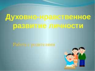 Духовно-нравственное развитие личности Работа с родителями