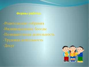 Формы работы: -Родительские собрания -Индивидуальные беседы -Познавательная д