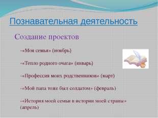Познавательная деятельность Создание проектов -«Моя семья» (ноябрь) -«Тепло р
