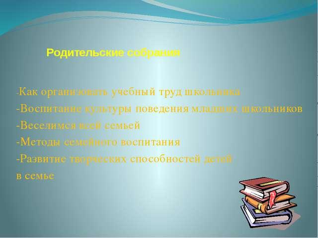 Родительские собрания -Как организовать учебный труд школьника -Воспитание ку...