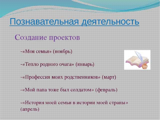 Познавательная деятельность Создание проектов -«Моя семья» (ноябрь) -«Тепло р...